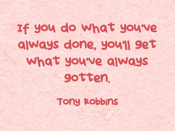 If you do what you've always done, you'll get what you've always gotten - Tony Robbins