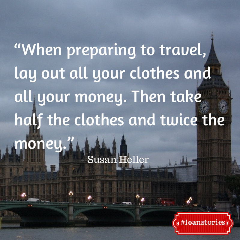 """When preparing to travel, lay out all your clothes and all your money. Then take half the clothes and twice the money."" – Susan Heller"